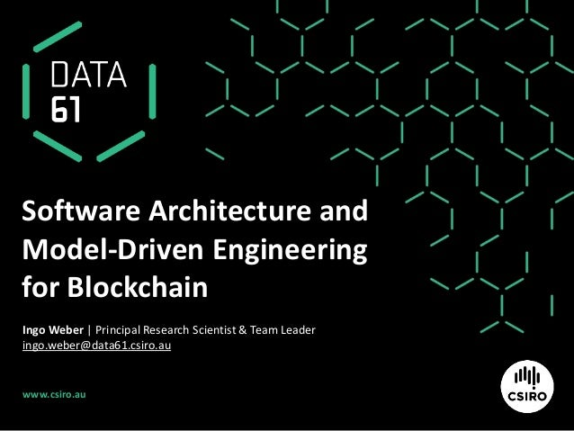 www.csiro.au Software Architecture and Model-Driven Engineering for Blockchain Ingo Weber | Principal Research Scientist &...