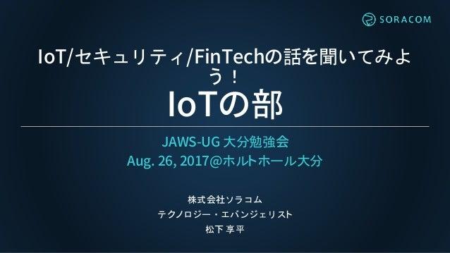 IoT/セキュリティ/FinTechの話を聞いてみよ う! IoTの部 JAWS-UG 大分勉強会 Aug. 26, 2017@ホルトホール大分 株式会社ソラコム テクノロジー・エバンジェリスト 松下 享平