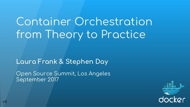 Container Orchestration from Theory to Practice Laura Frank & Stephen Day Open Source Summit, Los Angeles September 2017 v0