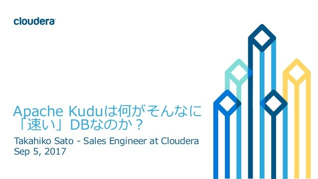 1© Cloudera, Inc. All rights reserved. Apache Kuduは何がそんなに 「速い」DBなのか? Takahiko Sato - Sales Engineer at Cloudera Sep 5, 2017