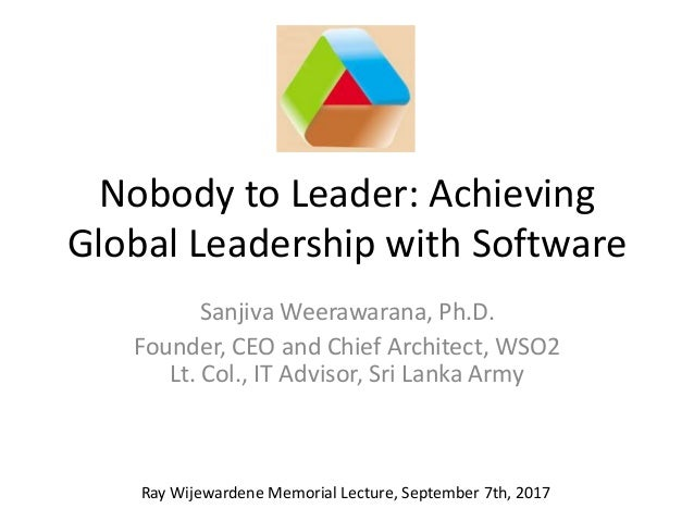 Nobody to Leader: Achieving Global Leadership with Software Sanjiva Weerawarana, Ph.D. Founder, CEO and Chief Architect, W...