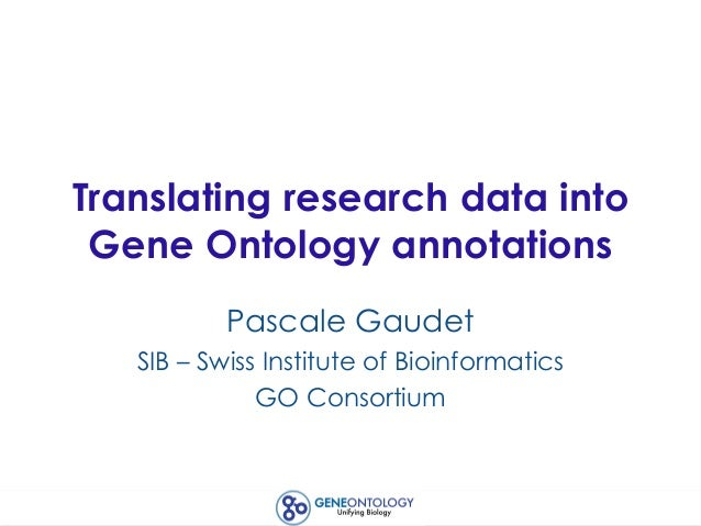 Translating research data into Gene Ontology annotations Pascale Gaudet SIB – Swiss Institute of Bioinformatics GO Consort...
