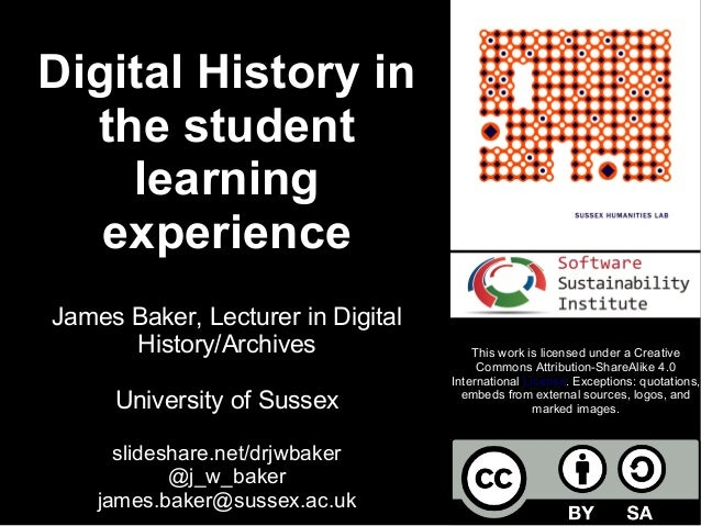 Digital History in the student learning experience James Baker, Lecturer in Digital History/Archives University of Sussex ...