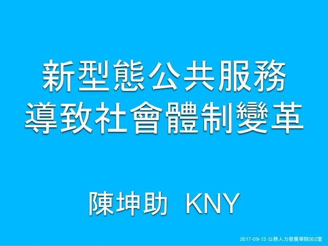KNY2017-09-13 公務人力發展學院502室 陳坤助 KNY 新型態公共服務 導致社會體制變革