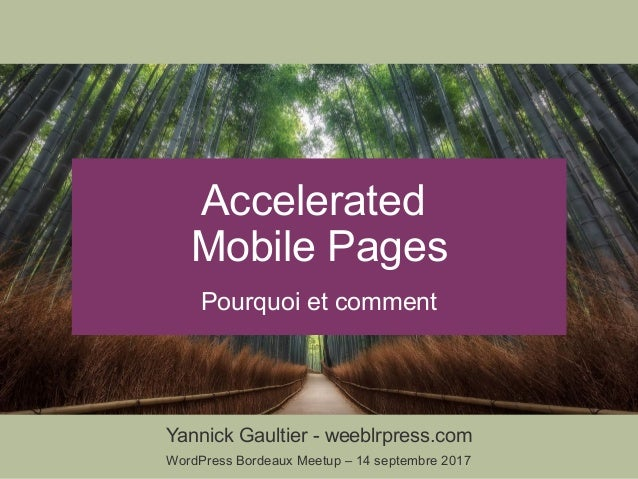 Yannick Gaultier - weeblrpress.com WordPress Bordeaux Meetup – 14 septembre 2017 Accelerated Mobile Pages Pourquoi et comm...