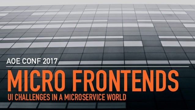 MICRO FRONTENDS AOE CONF 2017 UI CHALLENGES IN A MICROSERVICE WORLD