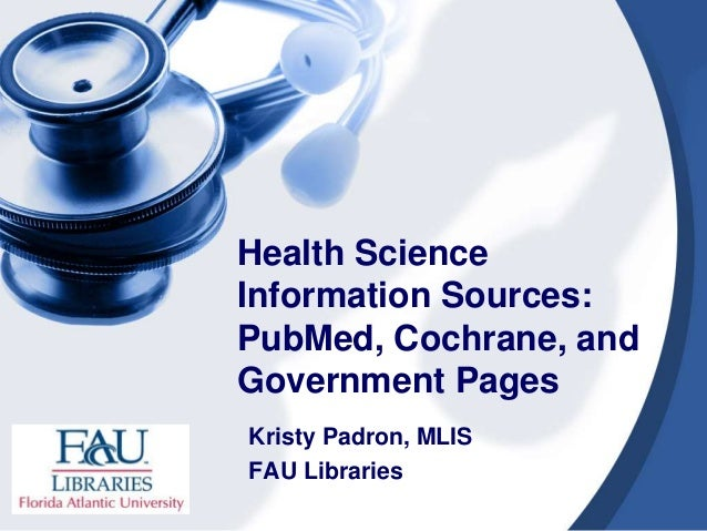 Health Science Information Sources: PubMed, Cochrane, and Government Pages Kristy Padron, MLIS FAU Libraries