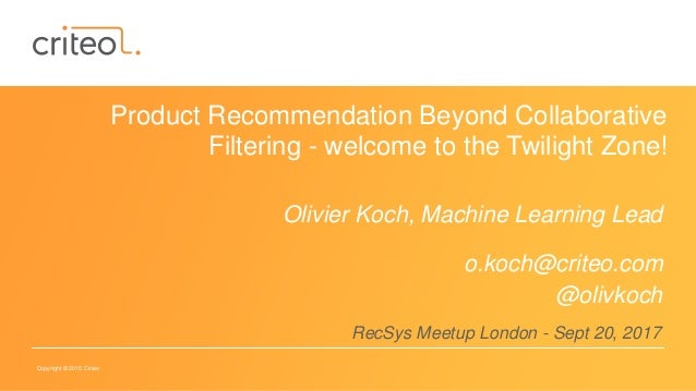 Copyright © 2015 Criteo Product Recommendation Beyond Collaborative Filtering - welcome to the Twilight Zone! Olivier Koch...