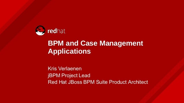 BPM and Case Management Applications Kris Verlaenen jBPM Project Lead Red Hat JBoss BPM Suite Product Architect
