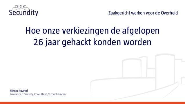 Hoe onze verkiezingen de afgelopen 26 jaar gehackt konden worden Sijmen Ruwhof Freelance IT Security Consultant / Ethisch ...