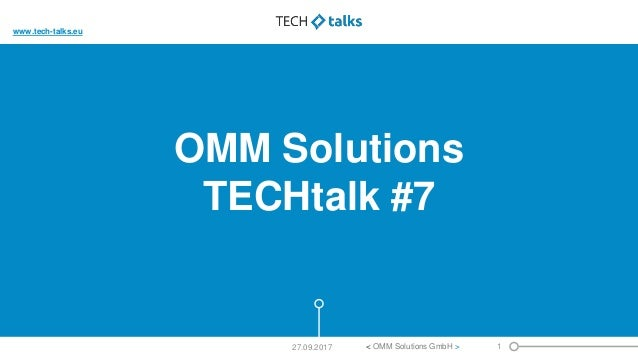 OMM Solutions TECHtalk #7 27.09.2017 < OMM Solutions GmbH > 1 www.tech-talks.eu