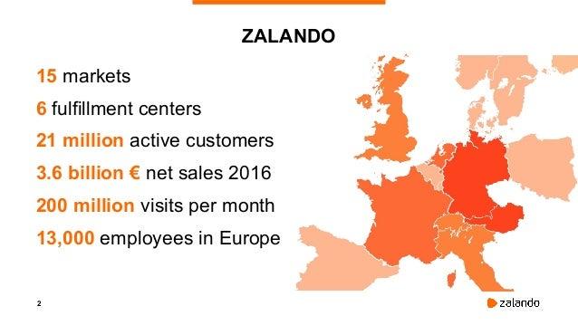 2 ZALANDO 15 markets 6 fulfillment centers 21 million active customers 3.6 billion € net sales 2016 200 million visits per...