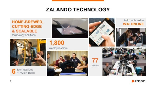 3 ZALANDO TECHNOLOGY HOME-BREWED, CUTTING-EDGE & SCALABLE technology solutions 1,800 employees from tech locations + HQs i...