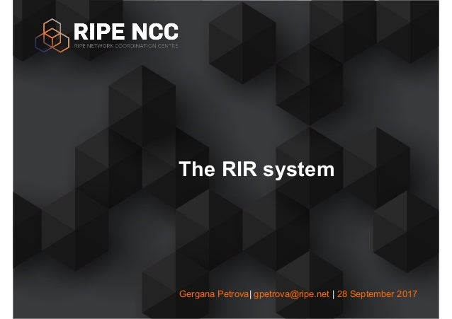 Gergana Petrova| gpetrova@ripe.net | 28 September 2017 The RIR system
