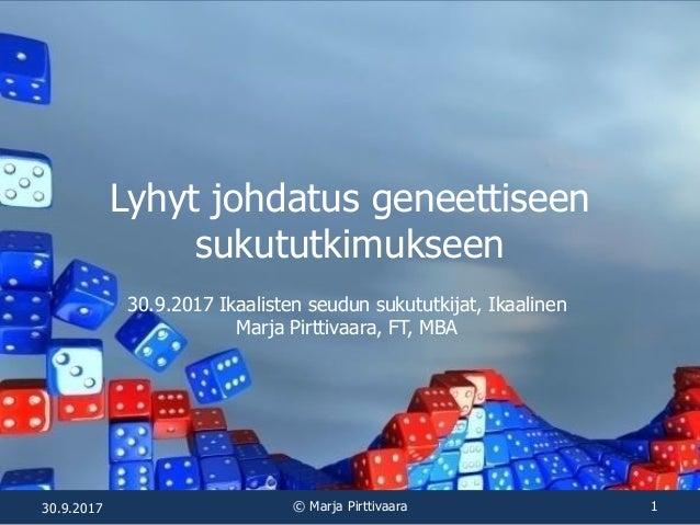 Lyhyt johdatus geneettiseen sukututkimukseen 30.9.2017 Ikaalisten seudun sukututkijat, Ikaalinen Marja Pirttivaara, FT, MB...