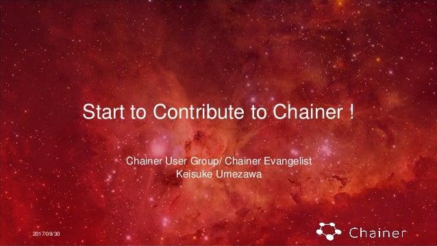 2017/09/30 Start to Contribute to Chainer ! Chainer User Group/ Chainer Evangelist Keisuke Umezawa