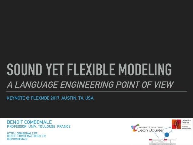 KEYNOTE @ FLEXMDE 2017, AUSTIN, TX, USA. SOUND YET FLEXIBLE MODELING A LANGUAGE ENGINEERING POINT OF VIEW BENOIT COMBEMALE...