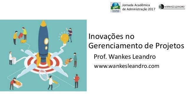 Jornada Acadêmica de Administração 2017 Inovações no Gerenciamento de Projetos Prof. Wankes Leandro www.wankesleandro.com