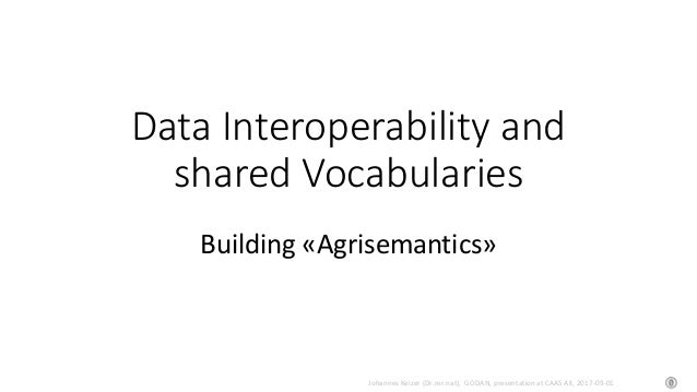 Johannes Keizer (Dr.rer.nat), GODAN, presentation at CAAS AII, 2017-09-01 Data Interoperability and shared Vocabularies Bu...