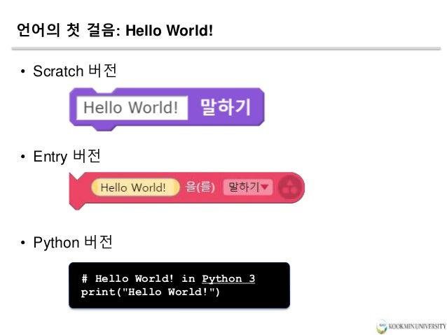 """언어의 첫 걸음: Hello World! • Scratch 버전 • Entry 버전 • Python 버전 # Hello World! in Python 3 print(""""Hello World!"""")"""