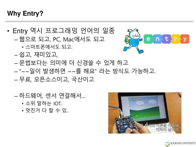 """Why Entry? • Entry 역시 프로그래밍 언어의 일종 – 웹으로 되고, PC, Mac에서도 되고 • 스마트폰에서도 되고. – 쉽고, 재미있고, – 문법보다는 의미에 더 신경쓸 수 있게 하고 – """"~~일이 발생하..."""
