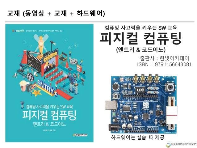 교재 (동영상 + 교재 + 하드웨어) 컴퓨팅 사고력을 키우는 SW 교육 피지컬 컴퓨팅 (엔트리 & 코드이노) 출판사 : 한빛아카데이 ISBN : 9791156643081 하드웨어는 실습 때 제공