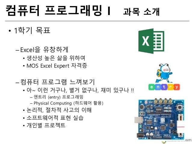 • 1학기 목표 –Excel을 유창하게 • 생산성 높은 삶을 위하여 • MOS Excel Expert 자격증 –컴퓨터 프로그램 느껴보기 • 아~ 이런 거구나, 별거 없구나, 재미 있구나 !! – 엔트리 (entry) 프...