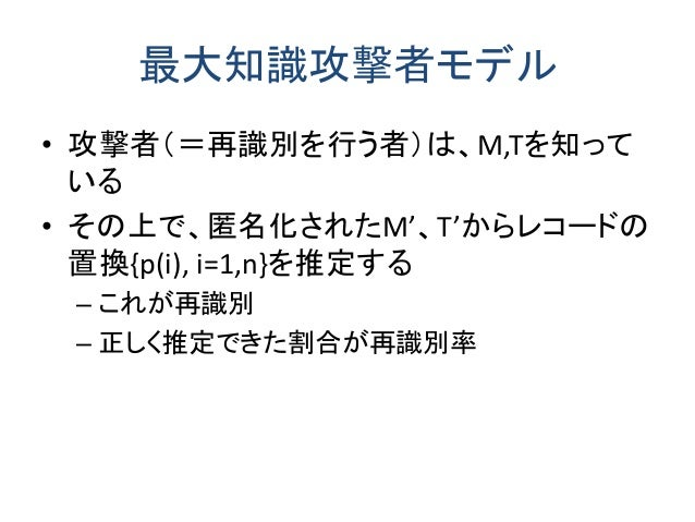 最大知識攻撃者モデル • 攻撃者(=再識別を行う者)は、M,Tを知って いる • その上で、匿名化されたM'、T'からレコードの 置換{p(i), i=1,n}を推定する – これが再識別 – 正しく推定できた割合が再識別率