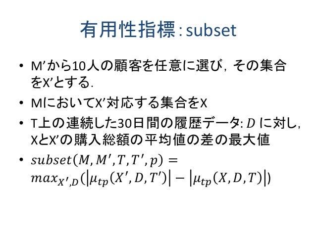有用性指標:subset • M'から10人の顧客を任意に選び,その集合 をX'とする. • MにおいてX'対応する集合をX • T上の連続した30日間の履歴データ: 𝐷 に対し, XとX'の購入総額の平均値の差の最大値 • 𝑠𝑢𝑏𝑠𝑒𝑡 𝑀,...