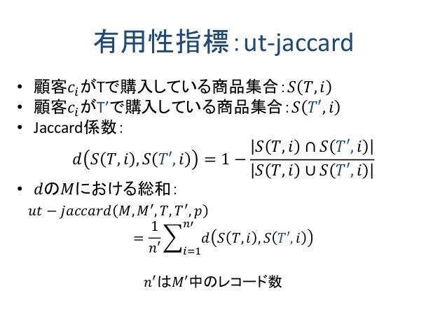 有用性指標:ut-jaccard • 顧客𝑐𝑖がTで購入している商品集合:𝑆 𝑇, 𝑖 • 顧客𝑐𝑖がT'で購入している商品集合:𝑆 𝑇′, 𝑖 • Jaccard係数: 𝑑 𝑆 𝑇, 𝑖 , 𝑆 𝑇′, 𝑖 = 1 − 𝑆 𝑇, 𝑖 ∩ 𝑆 ...