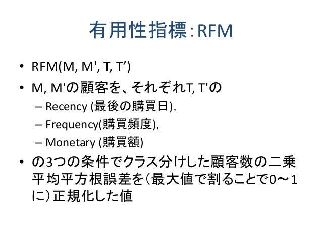 有用性指標:RFM • RFM(M, M', T, T') • M, M'の顧客を、それぞれT, T'の – Recency (最後の購買日), – Frequency(購買頻度), – Monetary (購買額) • の3つの条件でクラス分...