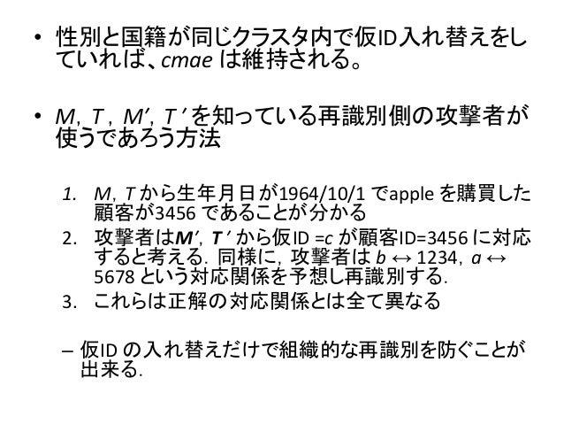 • 性別と国籍が同じクラスタ内で仮ID入れ替えをし ていれば、cmae は維持される。 • M,T ,M′,T ′ を知っている再識別側の攻撃者が 使うであろう方法 1. M,T から生年月日が1964/10/1 でapple を購買した 顧客...
