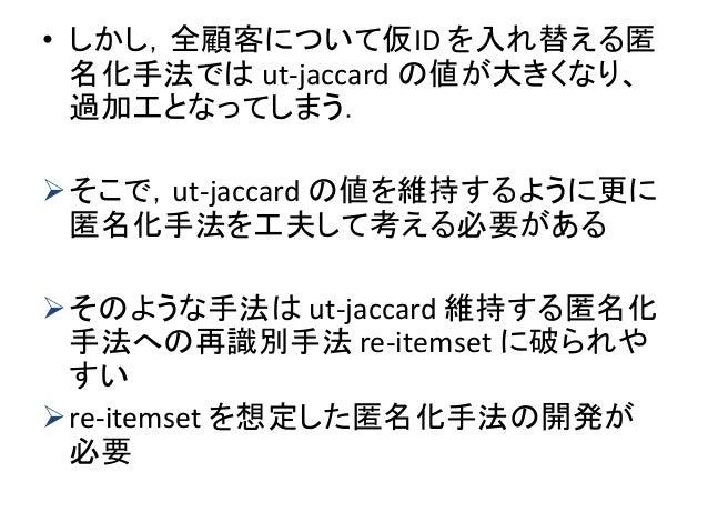 • しかし,全顧客について仮ID を入れ替える匿 名化手法では ut-jaccard の値が大きくなり、 過加工となってしまう. そこで,ut-jaccard の値を維持するように更に 匿名化手法を工夫して考える必要がある そのような手法は...