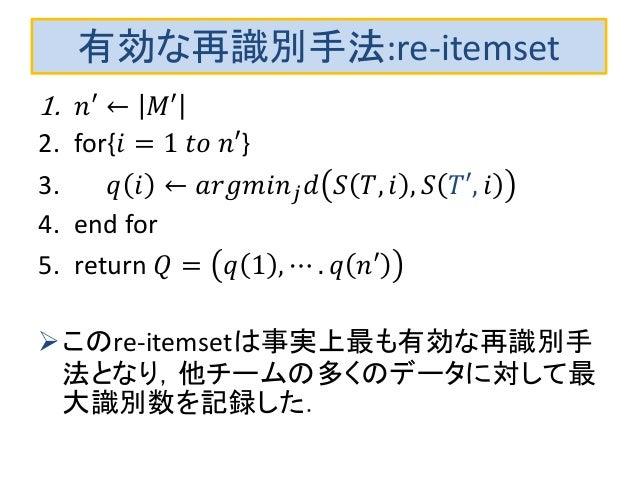 有効な再識別手法:re-itemset 1. 𝑛′ ← 𝑀′ 2. for{𝑖 = 1 𝑡𝑜 𝑛′} 3. 𝑞 𝑖 ← 𝑎𝑟𝑔𝑚𝑖𝑛 𝑗 𝑑 𝑆 𝑇, 𝑖 , 𝑆 𝑇′, 𝑖 4. end for 5. return 𝑄 = 𝑞 1 , ⋯ ....