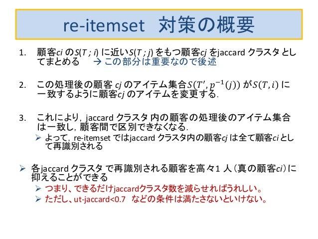 re-itemset 対策の概要 1. 顧客ci のS(T ; i) に近いS(T ; j) をもつ顧客cj をjaccard クラスタ とし てまとめる  この部分は重要なので後述 2. この処理後の顧客 cj のアイテム集合𝑆 𝑇′ , ...