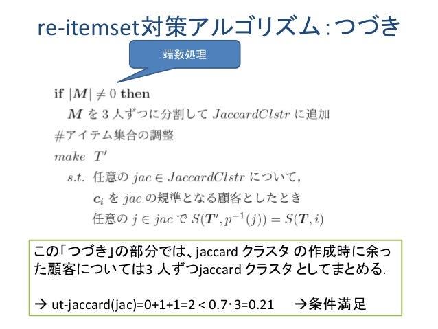 re-itemset対策アルゴリズム:つづき 端数処理 この「つづき」の部分では、jaccard クラスタ の作成時に余っ た顧客については3 人ずつjaccard クラスタ としてまとめる.  ut-jaccard(jac)=0+1+1=2...