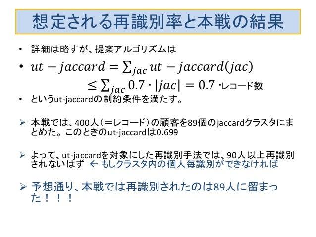 想定される再識別率と本戦の結果 • 詳細は略すが、提案アルゴリズムは • 𝑢𝑡 − 𝑗𝑎𝑐𝑐𝑎𝑟𝑑 = 𝑢𝑡 − 𝑗𝑎𝑐𝑐𝑎𝑟𝑑 𝑗𝑎𝑐𝑗𝑎𝑐 ≤ 0.7 ∙ 𝑗𝑎𝑐 = 0.7 ∙𝑗𝑎𝑐 レコード数 • というut-jaccardの制約条件を...