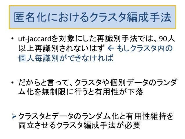 匿名化におけるクラスタ編成手法 • ut-jaccardを対象にした再識別手法では、90人 以上再識別されないはず  もしクラスタ内の 個人毎識別ができなければ • だからと言って、クラスタや個別データのランダ ム化を無制限に行うと有用性が下...