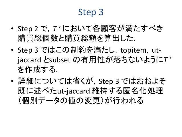 Step 3 • Step 2 で,T ′ において各顧客が満たすべき 購買総個数と購買総額を算出した. • Step 3 ではこの制約を満たし,topitem,ut- jaccard とsubset の有用性が落ちないようにT ′ を作成する...