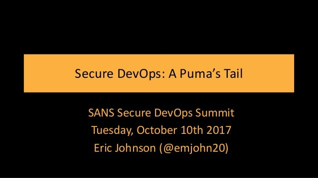Secure DevOps: A Puma's Tail SANS Secure DevOps Summit Tuesday, October 10th 2017 Eric Johnson (@emjohn20)
