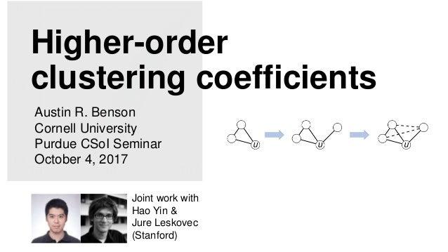 Higher-order clustering coefficients Austin R. Benson Cornell University Purdue CSoI Seminar October 4, 2017 Joint work wi...