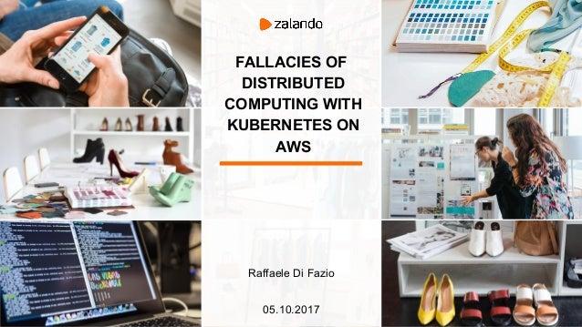 FALLACIES OF DISTRIBUTED COMPUTING WITH KUBERNETES ON AWS Raffaele Di Fazio 05.10.2017