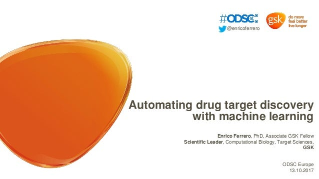 Automating drug target discovery with machine learning Enrico Ferrero, PhD, Associate GSK Fellow Scientific Leader, Comput...