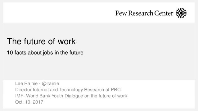 The future of work 10 facts about jobs in the future Lee Rainie - @lrainie Director Internet and Technology Research at PR...