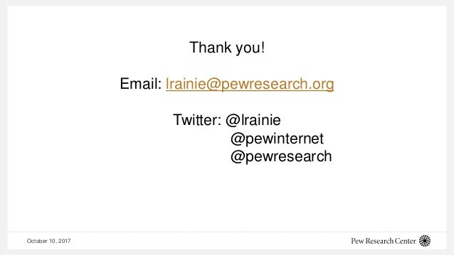 October 10, 2017 Thank you! Email: lrainie@pewresearch.org Twitter: @lrainie @pewinternet @pewresearch