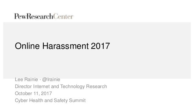 Online Harassment 2017 Lee Rainie - @lrainie Director Internet and Technology Research October 11, 2017 Cyber Health and S...