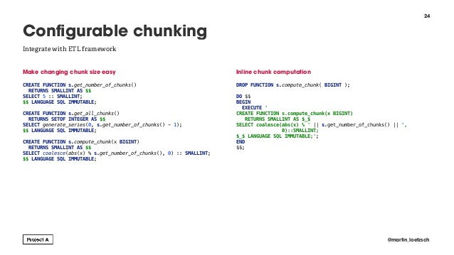 Make changing chunk size easy  CREATE FUNCTION s.get_number_of_chunks() RETURNS SMALLINT AS $$ SELECT 5 :: SMALLINT; $$ L...