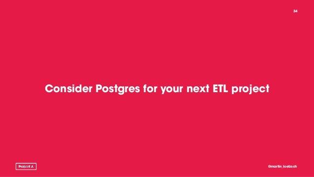 Consider Postgres for your next ETL project @martin_loetzsch 34