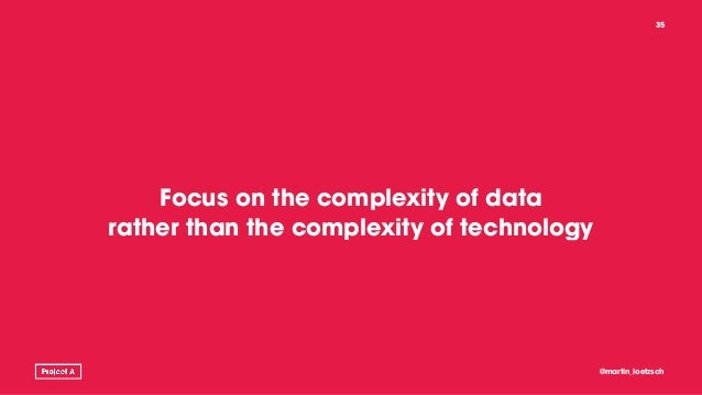 Focus on the complexity of data rather than the complexity of technology @martin_loetzsch 35