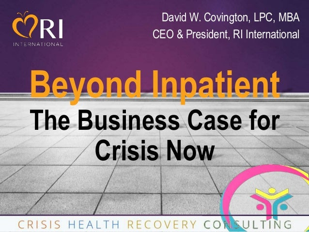 Beyond Inpatient The Business Case for Crisis Now 1 David W. Covington, LPC, MBA CEO & President, RI International